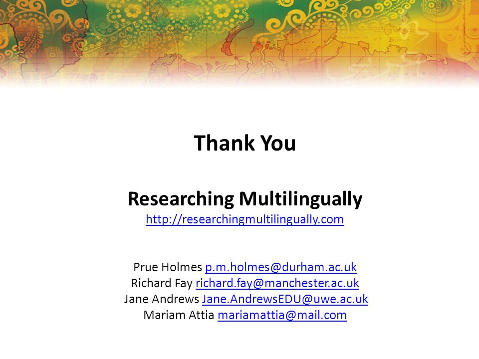 Thank You Researching Multilingually http://researchingmultilingually.com Prue Holmes p.m.holmes@durham.ac.ukp.m.holmes@durham.ac.uk Richard Fay richa