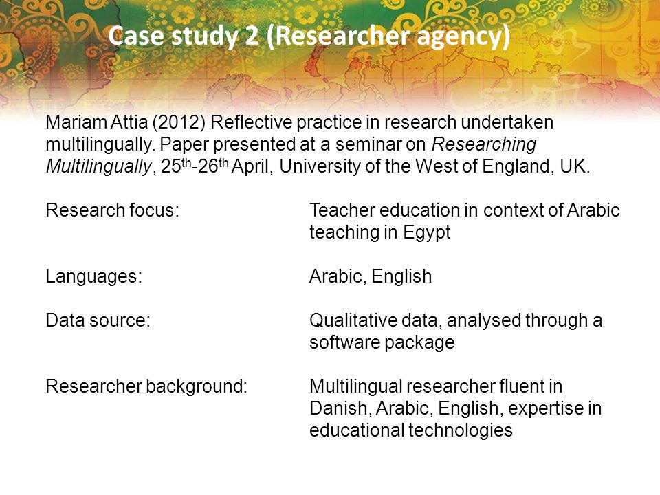 Case study 2 (Researcher agency) Mariam Attia (2012) Reflective practice in research undertaken multilingually. Paper presented at a seminar on Resear