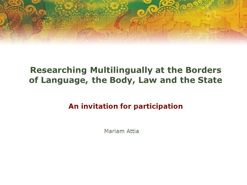 Researching Multilingually at the Borders of Language, the Body, Law and the State An invitation for participation Mariam Attia
