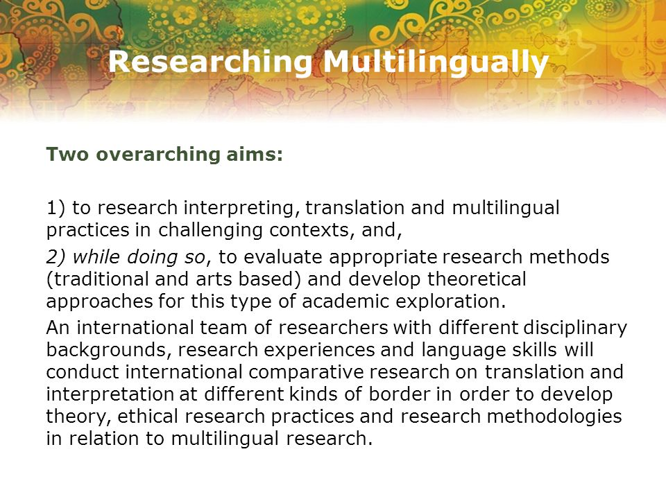 Researching Multilingually Two overarching aims: 1) to research interpreting, translation and multilingual practices in challenging contexts, and, 2) while doing so, to evaluate appropriate research methods (traditional and arts based) and develop theoretical approaches for this type of academic exploration.