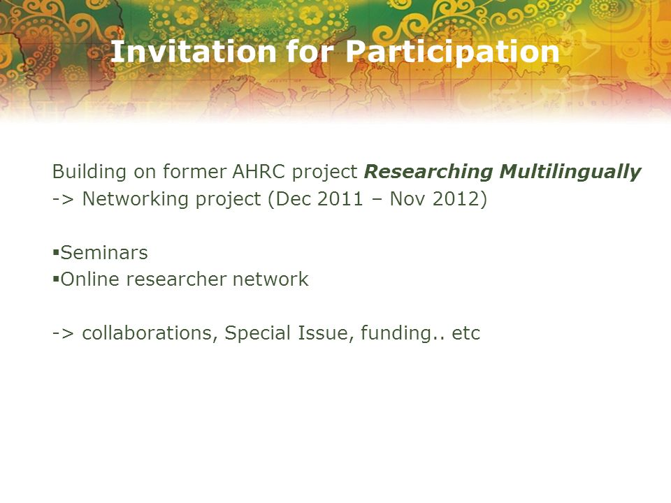 Invitation for Participation Building on former AHRC project Researching Multilingually -> Networking project (Dec 2011 – Nov 2012)  Seminars  Online researcher network -> collaborations, Special Issue, funding..