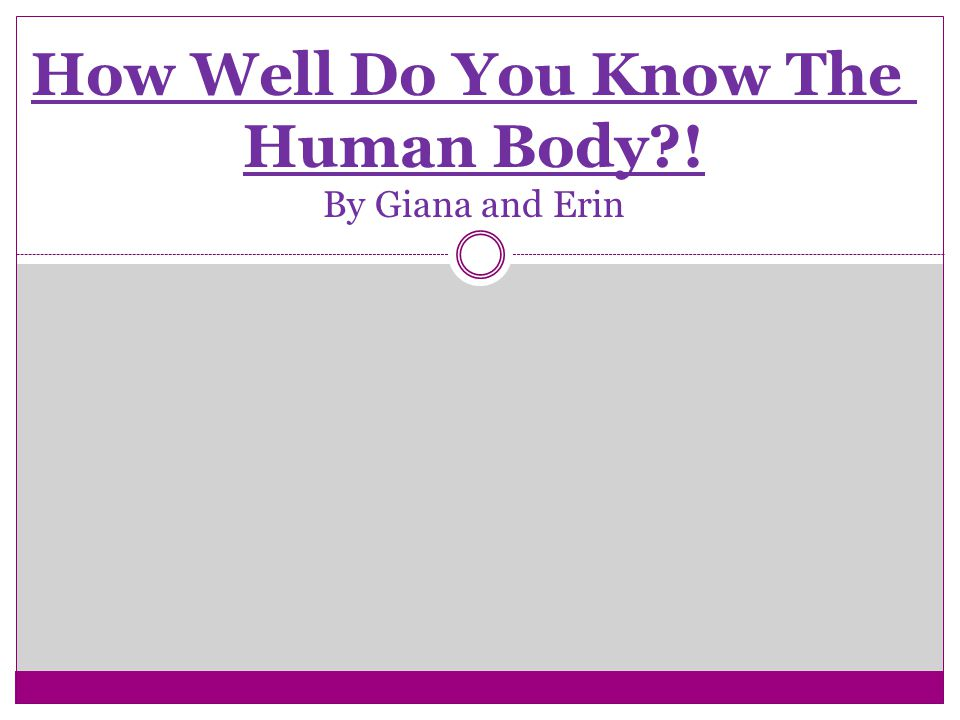 How Well Do You Know The Human Body ! By Giana and Erin