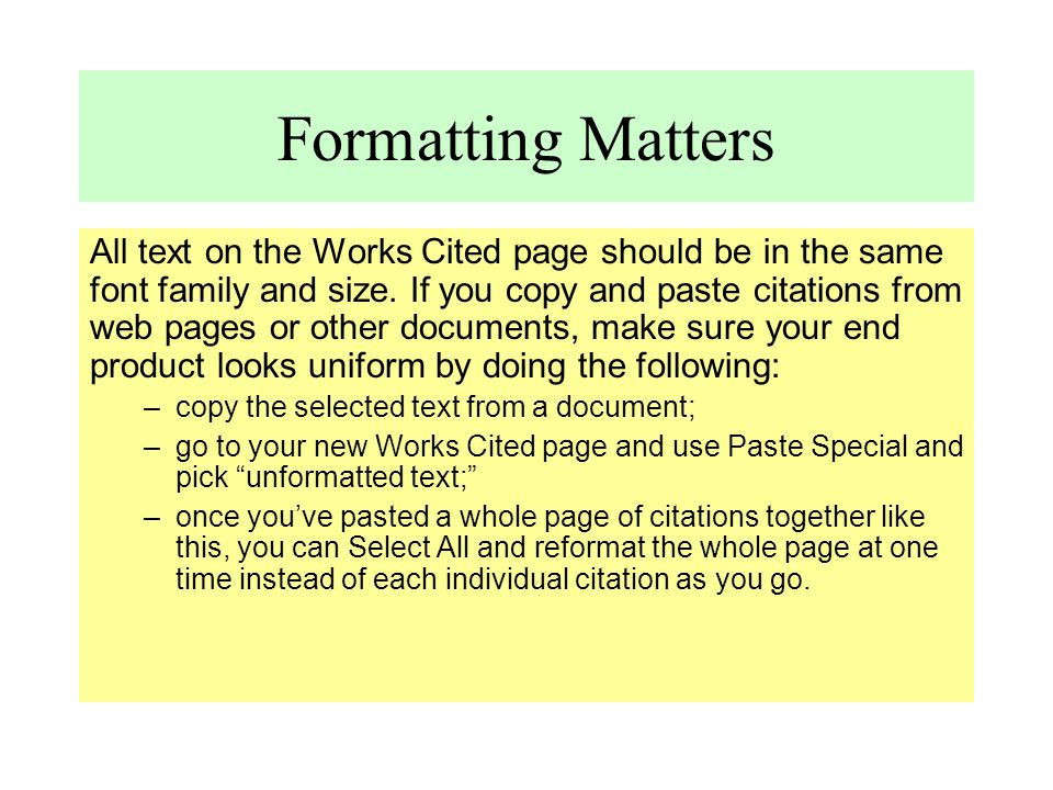 Formatting Matters All text on the Works Cited page should be in the same font family and size. If you copy and paste citations from web pages or othe