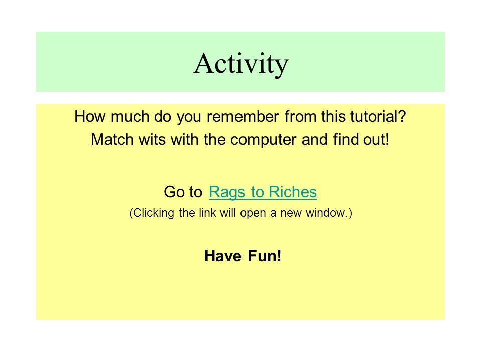 Activity How much do you remember from this tutorial? Match wits with the computer and find out! Go to Rags to Riches Rags to Riches (Clicking the lin