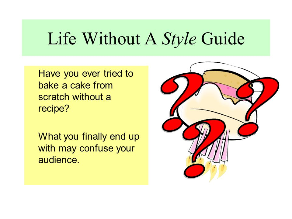 Life Without A Style Guide Have you ever tried to bake a cake from scratch without a recipe? What you finally end up with may confuse your audience.