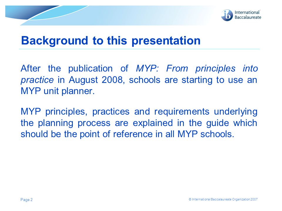 © International Baccalaureate Organization 2007 Purpose of this presentation This presentation aims to highlight and clarify certain elements within the unit planning process, particularly at stage 1 in the process.