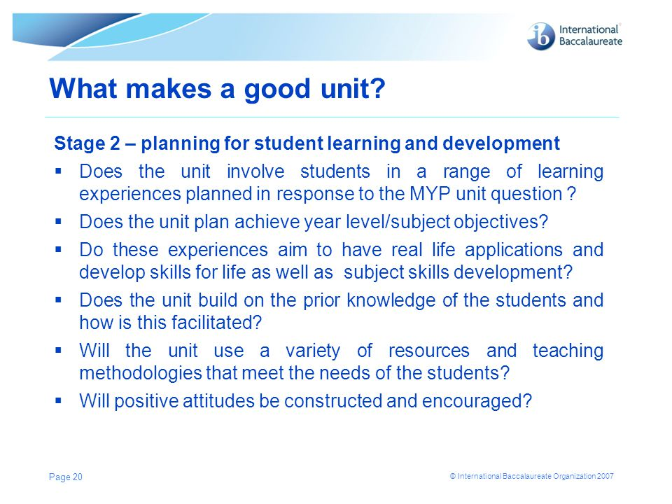 © International Baccalaureate Organization 2007 What makes a good unit? Stage 2 – planning for student learning and development  Does the unit involv
