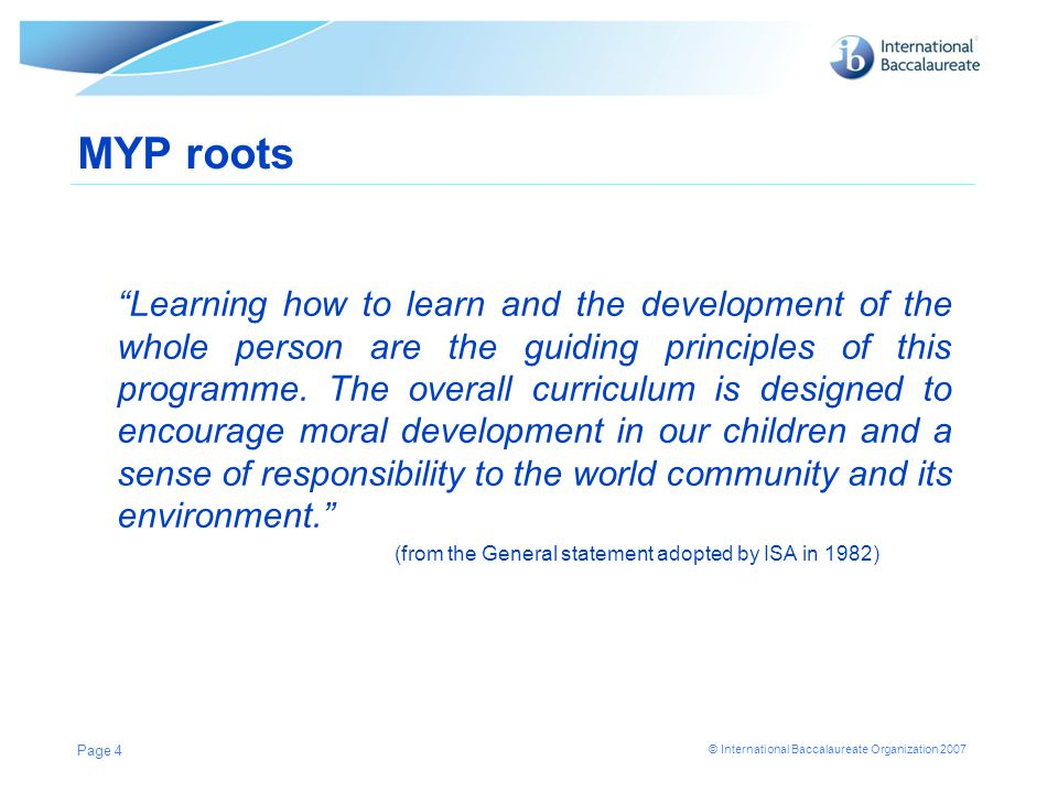 """© International Baccalaureate Organization 2007 MYP roots """"Learning how to learn and the development of the whole person are the guiding principles of"""