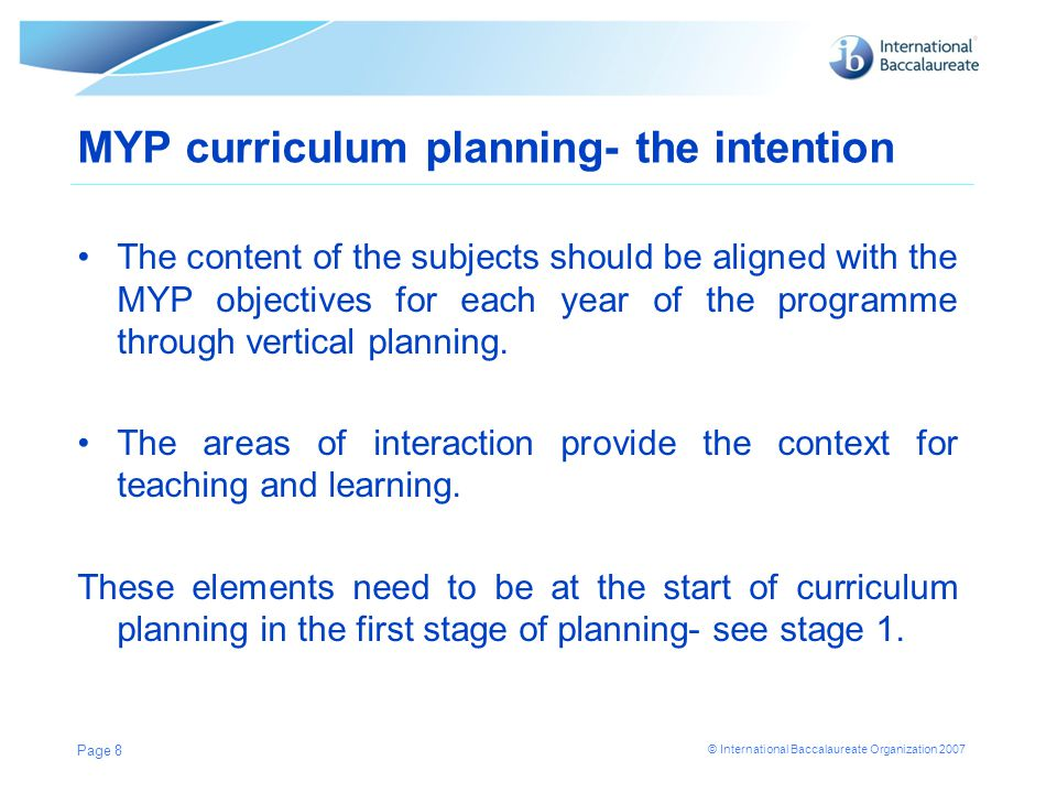 © International Baccalaureate Organization 2007 MYP curriculum planning- the intention The content of the subjects should be aligned with the MYP obje