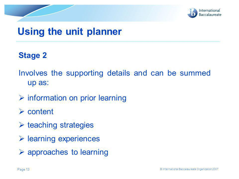 © International Baccalaureate Organization 2007 Page 13 Using the unit planner Stage 2 Involves the supporting details and can be summed up as:  information on prior learning  content  teaching strategies  learning experiences  approaches to learning