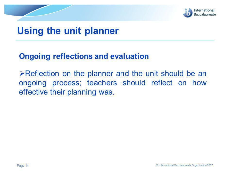© International Baccalaureate Organization 2007 Page 14 Using the unit planner Ongoing reflections and evaluation  Reflection on the planner and the unit should be an ongoing process; teachers should reflect on how effective their planning was.
