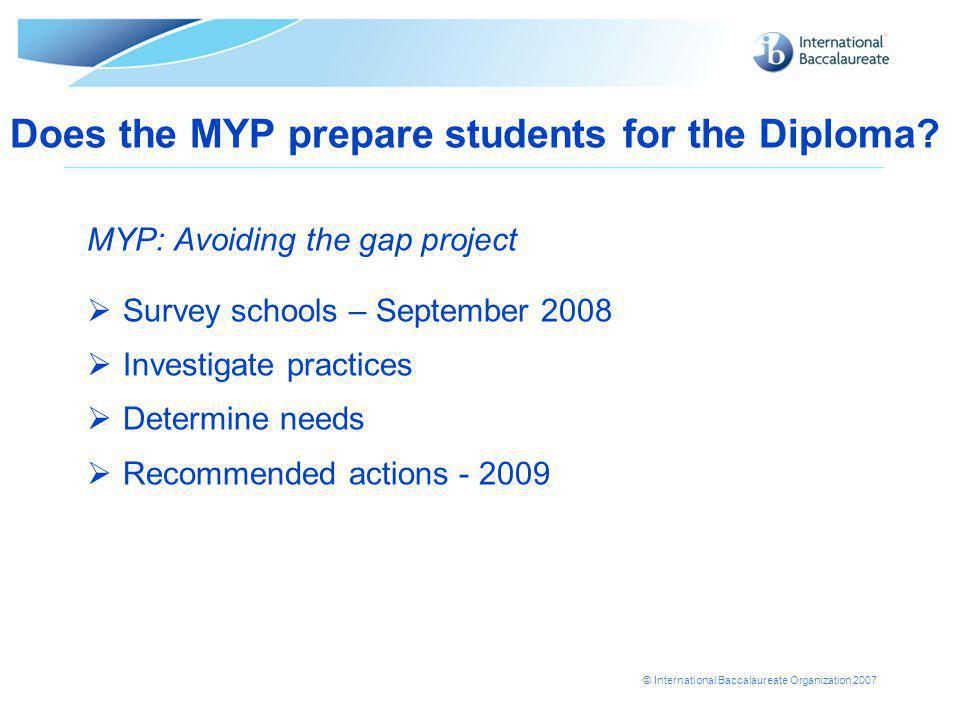 © International Baccalaureate Organization 2007 Does the MYP prepare students for the Diploma.