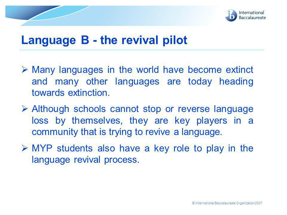 © International Baccalaureate Organization 2007 Language B - the revival pilot  Many languages in the world have become extinct and many other languages are today heading towards extinction.