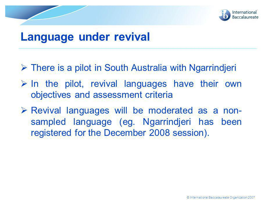 © International Baccalaureate Organization 2007 Language under revival  There is a pilot in South Australia with Ngarrindjeri  In the pilot, revival languages have their own objectives and assessment criteria  Revival languages will be moderated as a non- sampled language (eg.