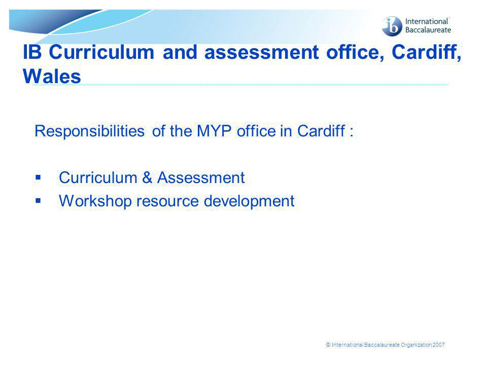© International Baccalaureate Organization 2007 IB Curriculum and assessment office, Cardiff, Wales Responsibilities of the MYP office in Cardiff :  Curriculum & Assessment  Workshop resource development