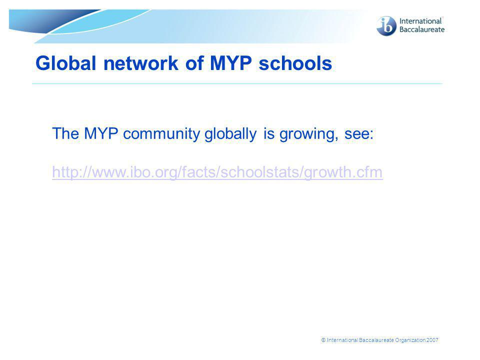 © International Baccalaureate Organization 2007 Global network of MYP schools The MYP community globally is growing, see: http://www.ibo.org/facts/schoolstats/growth.cfm