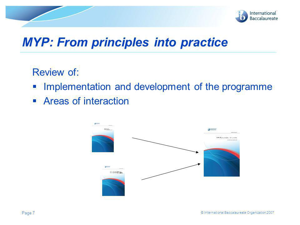 © International Baccalaureate Organization 2007 Page 7 MYP: From principles into practice Review of:  Implementation and development of the programme  Areas of interaction MYP: From principles into practice MYP: Implementation and Development of the Programme Areas of interaction