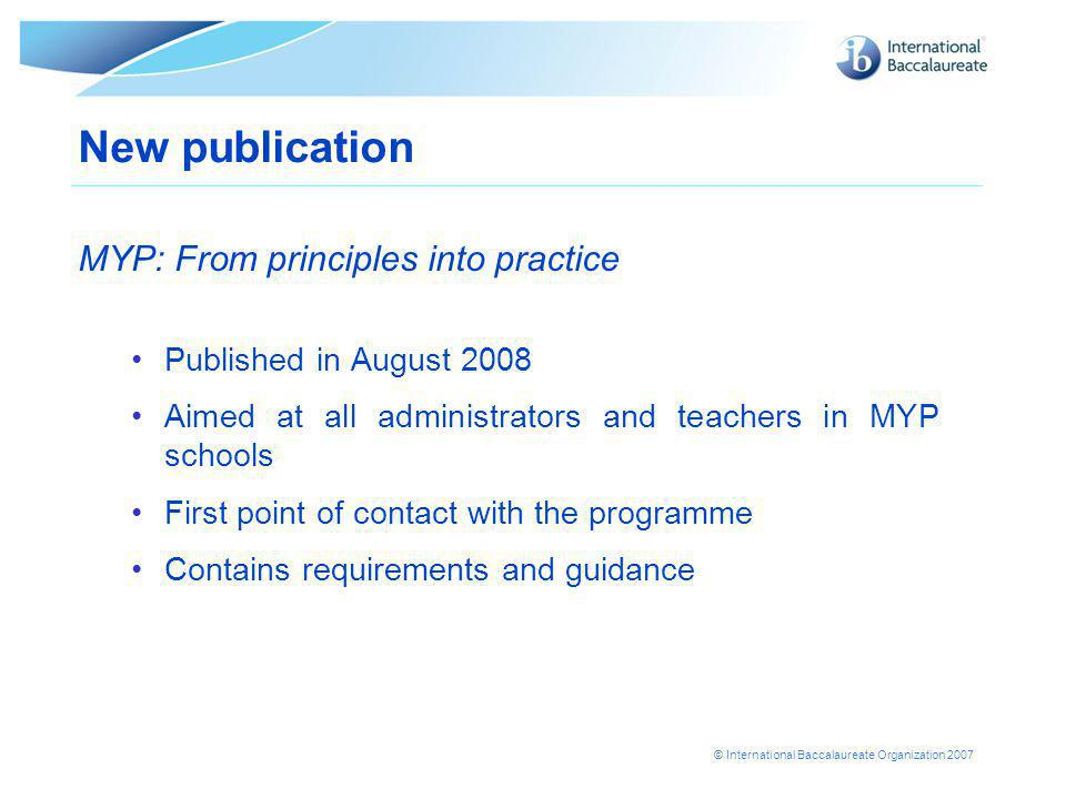 © International Baccalaureate Organization 2007 New publication MYP: From principles into practice Published in August 2008 Aimed at all administrators and teachers in MYP schools First point of contact with the programme Contains requirements and guidance
