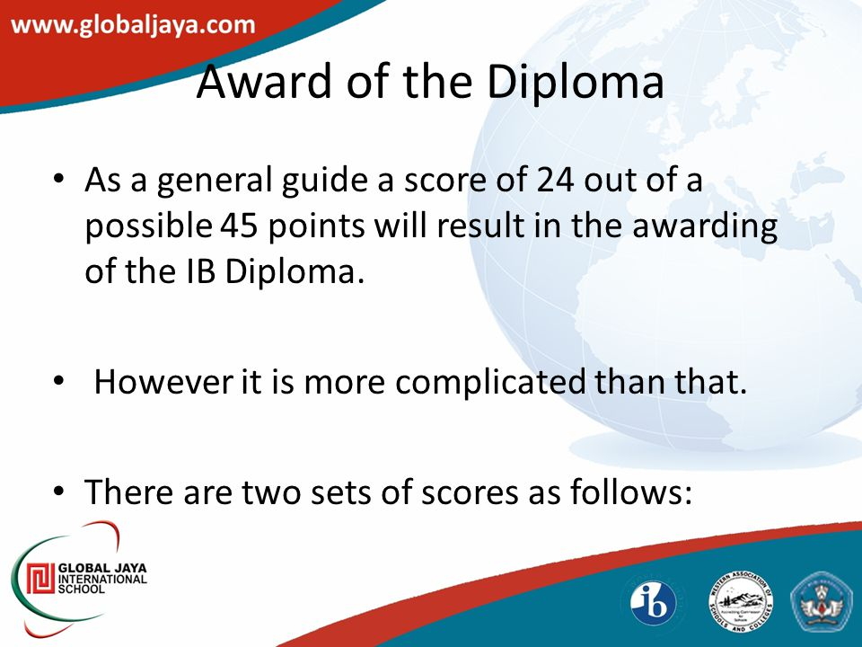 Award of the Diploma As a general guide a score of 24 out of a possible 45 points will result in the awarding of the IB Diploma. However it is more co
