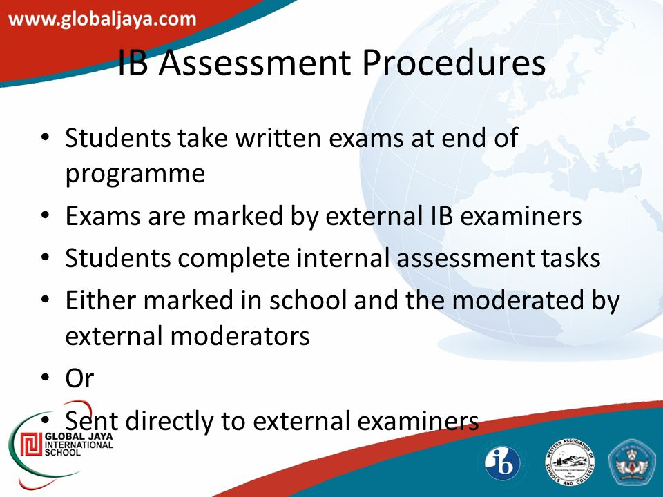 IB Assessment Procedures Students take written exams at end of programme Exams are marked by external IB examiners Students complete internal assessme