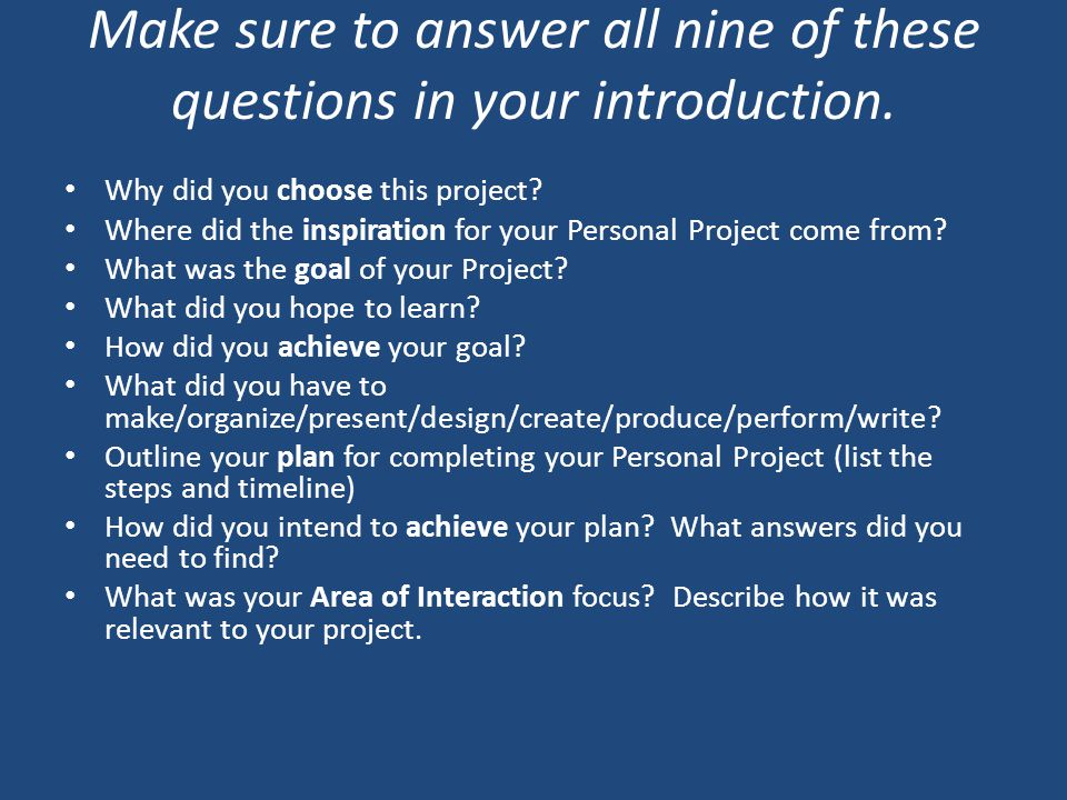 Make sure to answer all nine of these questions in your introduction. Why did you choose this project? Where did the inspiration for your Personal Pro