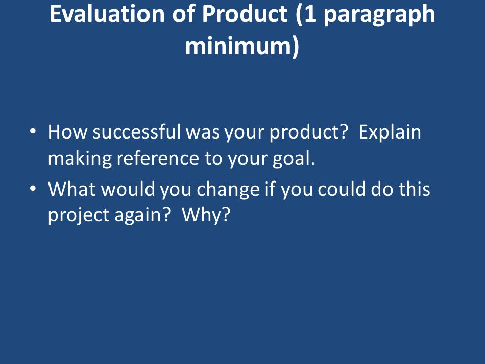 Evaluation of Product (1 paragraph minimum) How successful was your product? Explain making reference to your goal. What would you change if you could