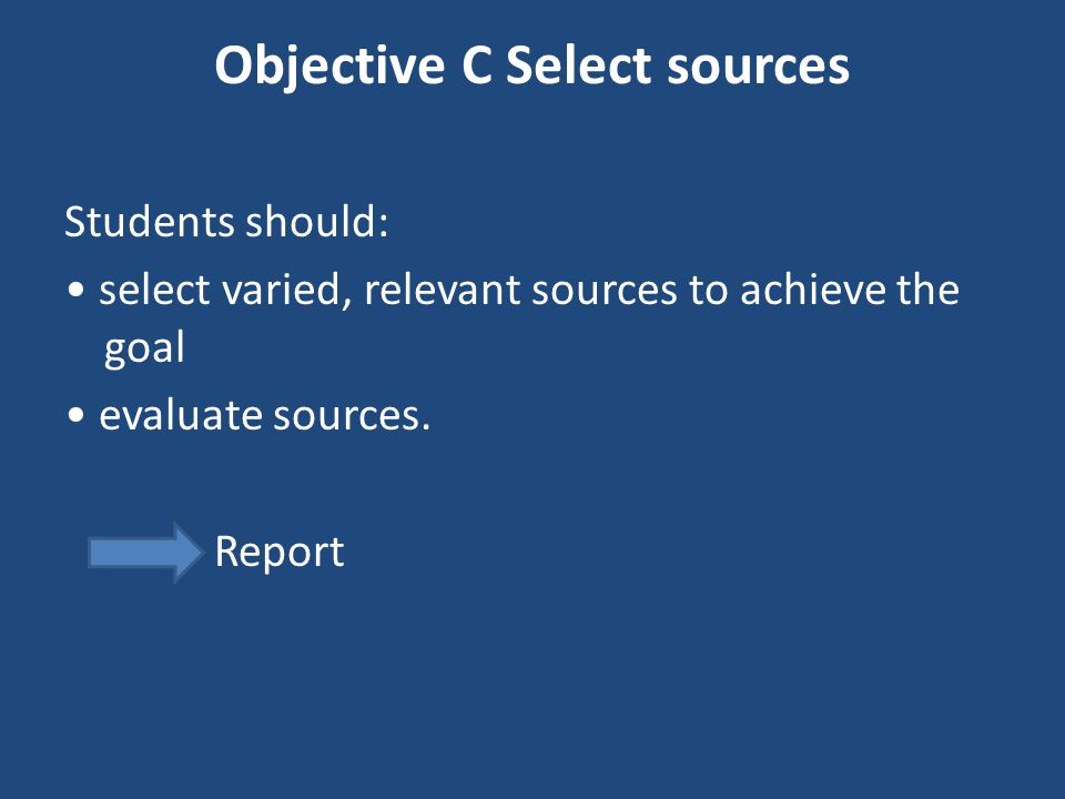 Objective C Select sources Students should: select varied, relevant sources to achieve the goal evaluate sources. Report