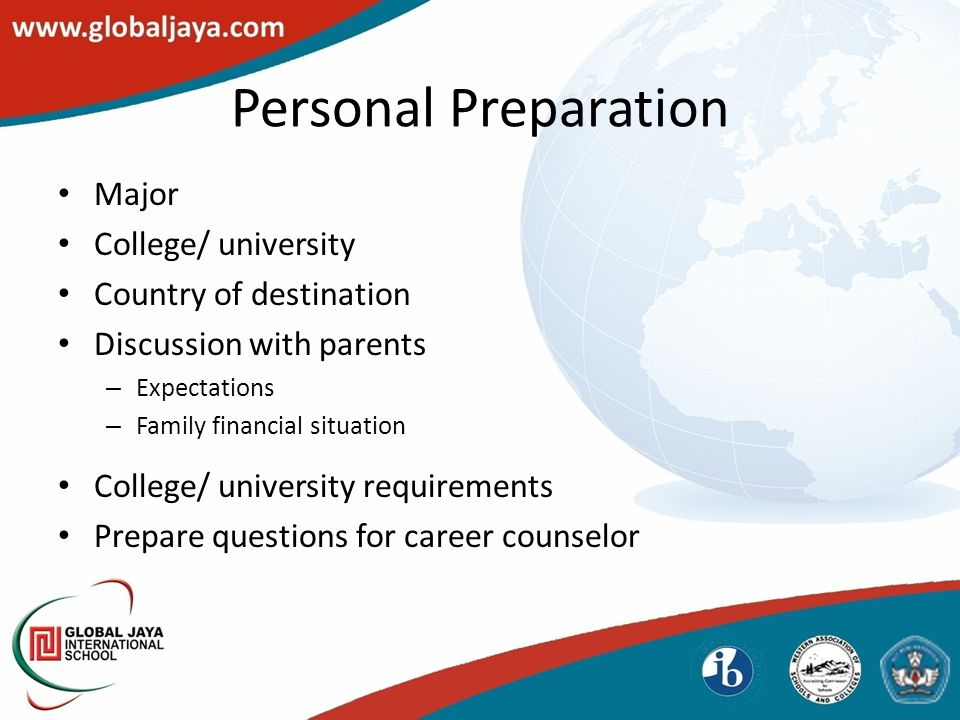 Personal Preparation Major College/ university Country of destination Discussion with parents – Expectations – Family financial situation College/ university requirements Prepare questions for career counselor