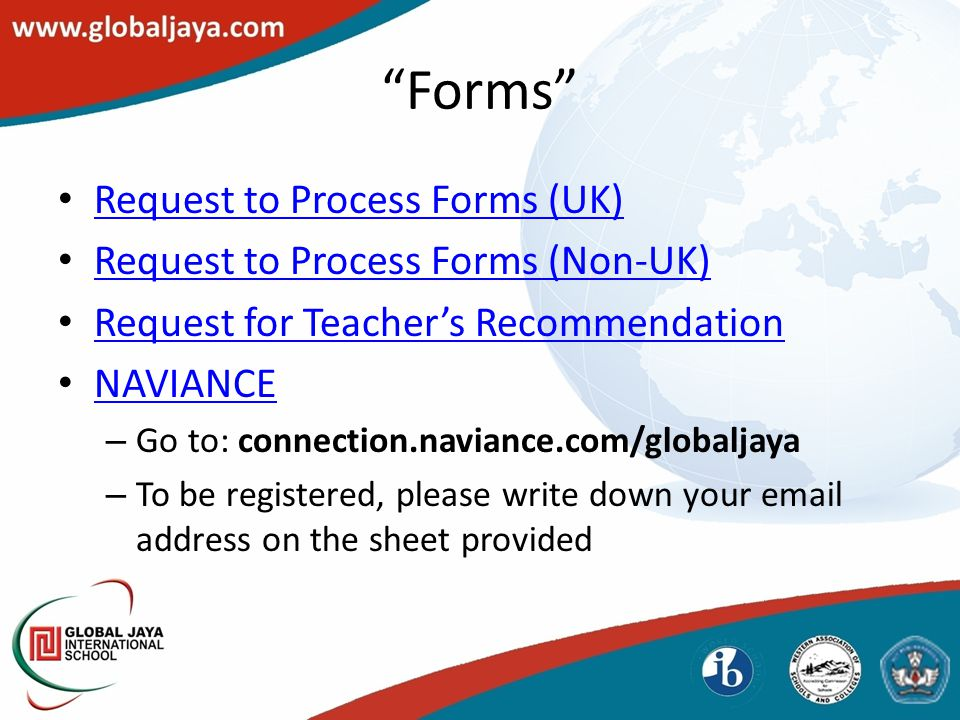 Forms Request to Process Forms (UK) Request to Process Forms (Non-UK) Request for Teacher's Recommendation NAVIANCE – Go to: connection.naviance.com/globaljaya – To be registered, please write down your email address on the sheet provided