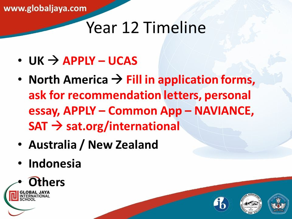 Year 12 Timeline University Application Deadline Fill out Request to Process form and give to your counselor Request recommendat ions from Teachers and School using appropriate forms.