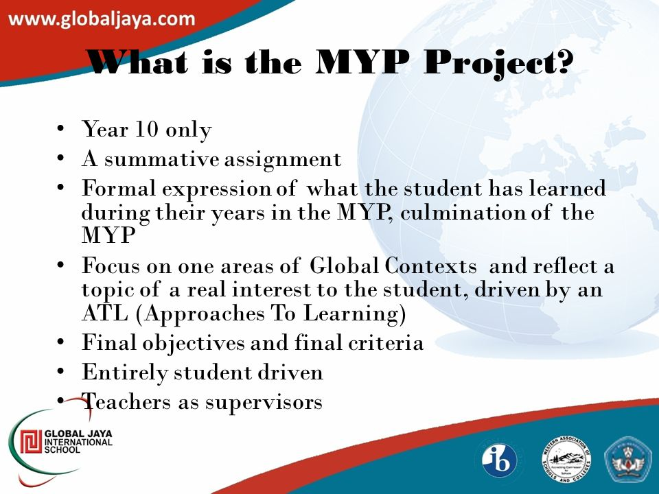 Year 10 only A summative assignment Formal expression of what the student has learned during their years in the MYP, culmination of the MYP Focus on one areas of Global Contexts and reflect a topic of a real interest to the student, driven by an ATL (Approaches To Learning) Final objectives and final criteria Entirely student driven Teachers as supervisors What is the MYP Project