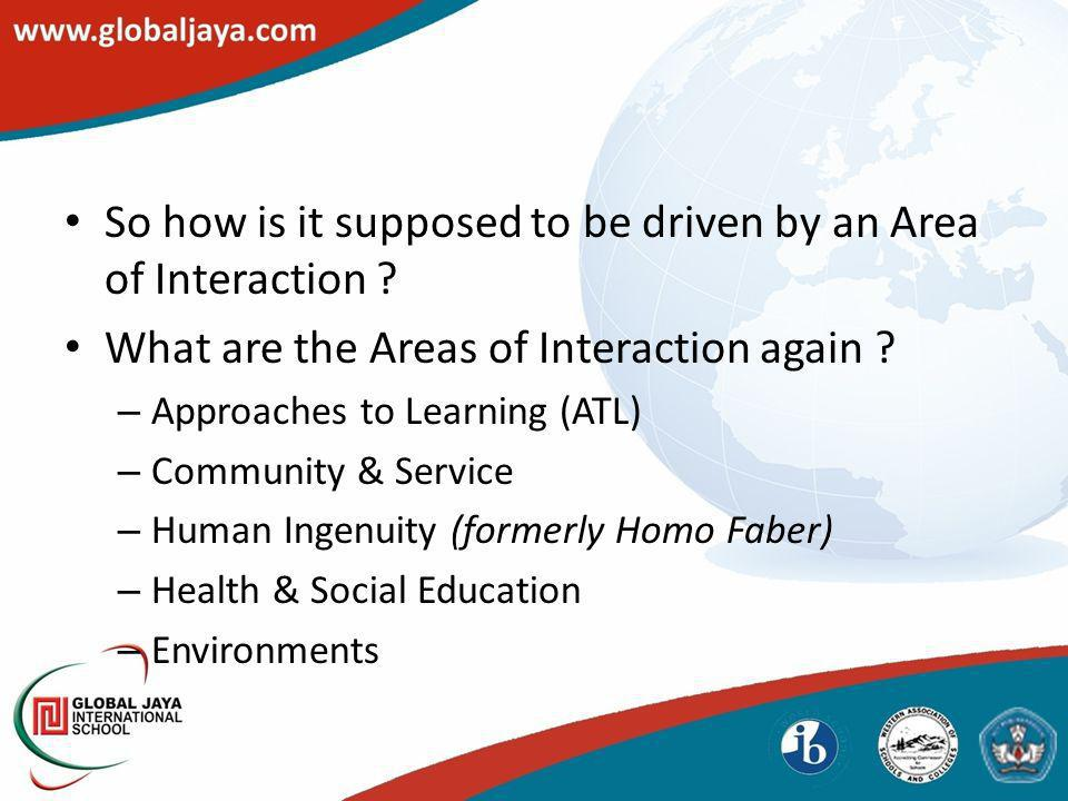 So how is it supposed to be driven by an Area of Interaction ? What are the Areas of Interaction again ? – Approaches to Learning (ATL) – Community &