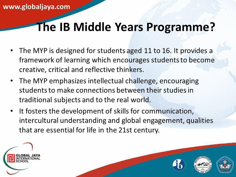 The IB Middle Years Programme? The MYP is designed for students aged 11 to 16. It provides a framework of learning which encourages students to become