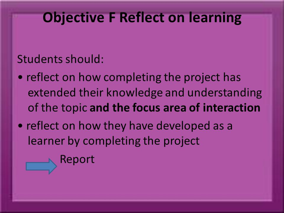 Objective F Reflect on learning Students should: reflect on how completing the project has extended their knowledge and understanding of the topic and the focus area of interaction reflect on how they have developed as a learner by completing the project Report