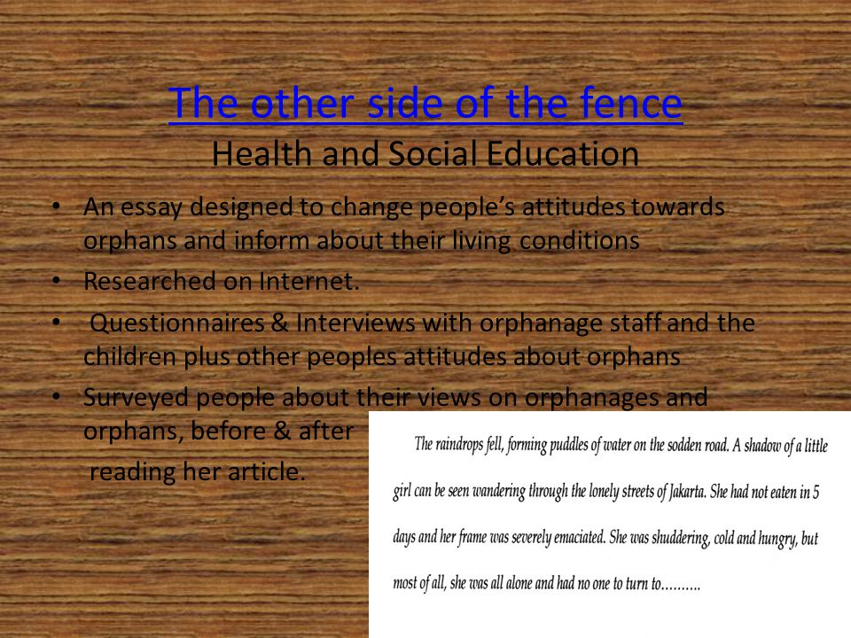 The other side of the fence The other side of the fence Health and Social Education An essay designed to change people's attitudes towards orphans and inform about their living conditions Researched on Internet.