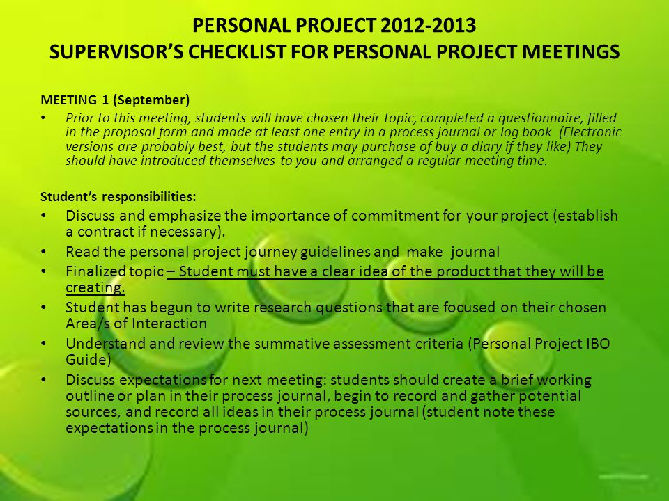 PERSONAL PROJECT 2012-2013 SUPERVISOR'S CHECKLIST FOR PERSONAL PROJECT MEETINGS MEETING 1 (September) Prior to this meeting, students will have chosen their topic, completed a questionnaire, filled in the proposal form and made at least one entry in a process journal or log book (Electronic versions are probably best, but the students may purchase of buy a diary if they like) They should have introduced themselves to you and arranged a regular meeting time.