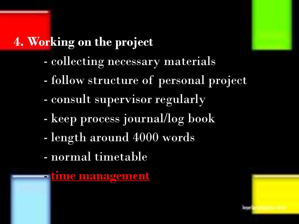 4. Working on the project - collecting necessary materials - follow structure of personal project - consult supervisor regularly - keep process journa