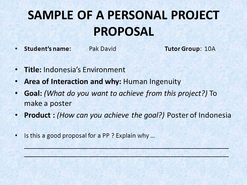 SAMPLE OF A PERSONAL PROJECT PROPOSAL Student's name:Pak David Tutor Group: 10A Title: Indonesia's Environment Area of Interaction and why: Human Ingenuity Goal: (What do you want to achieve from this project?) To make a poster Product : (How can you achieve the goal?) Poster of Indonesia Is this a good proposal for a PP .