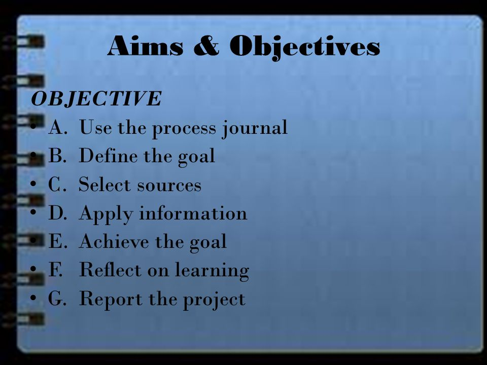 OBJECTIVE A. Use the process journal B. Define the goal C.