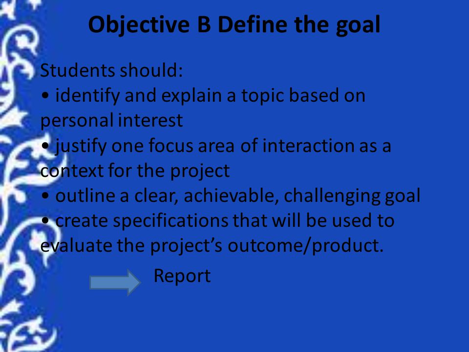 Objective B Define the goal Students should: identify and explain a topic based on personal interest justify one focus area of interaction as a context for the project outline a clear, achievable, challenging goal create specifications that will be used to evaluate the project's outcome/product.