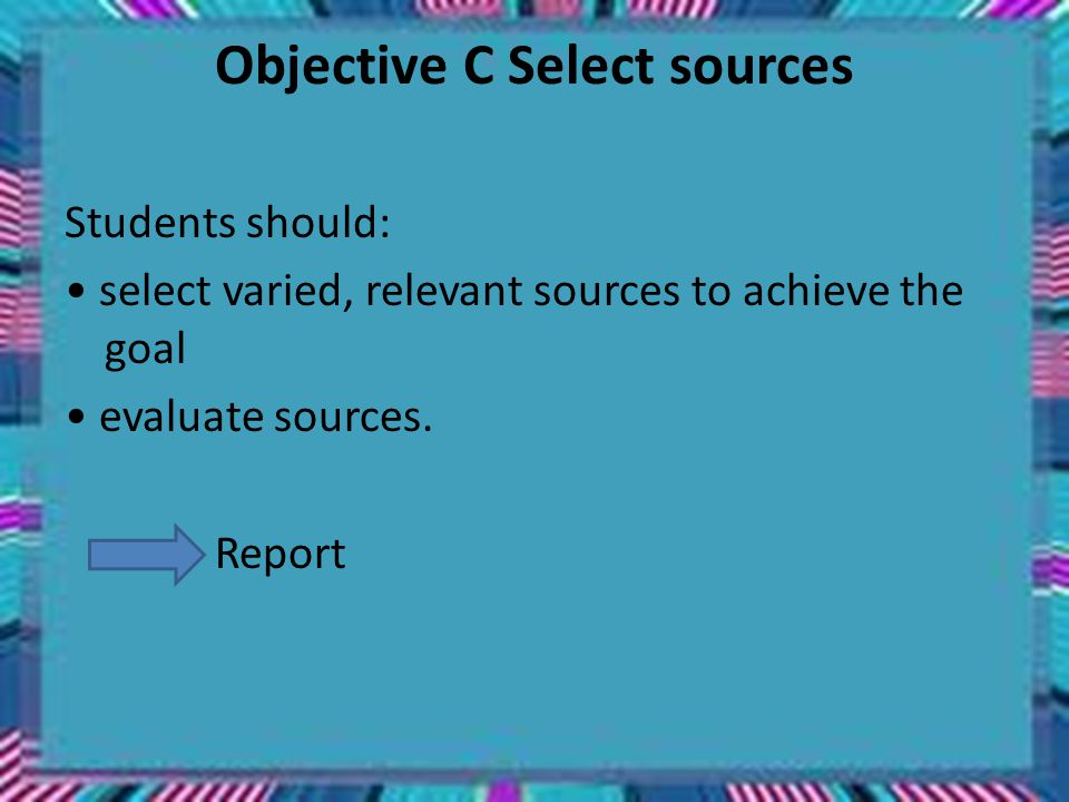 Objective C Select sources Students should: select varied, relevant sources to achieve the goal evaluate sources.
