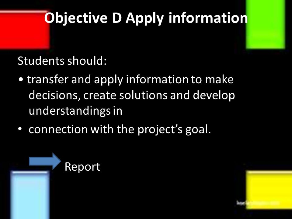 Objective D Apply information Students should: transfer and apply information to make decisions, create solutions and develop understandings in connection with the project's goal.