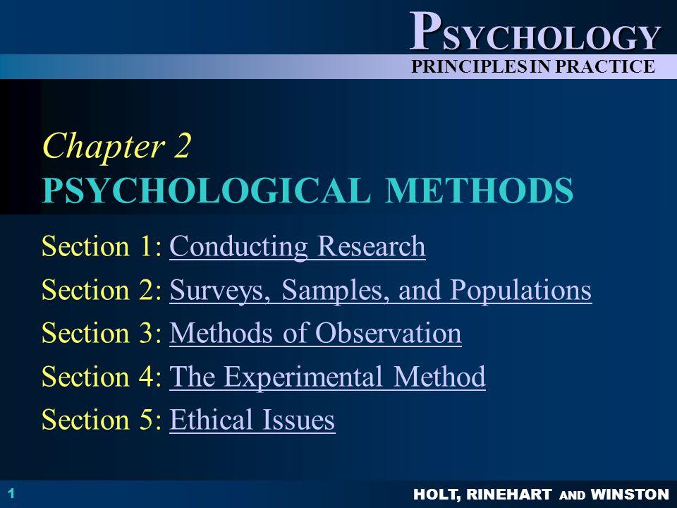 HOLT, RINEHART AND WINSTON P SYCHOLOGY PRINCIPLES IN PRACTICE 1 Chapter 2 PSYCHOLOGICAL METHODS Section 1: Conducting ResearchConducting Research Section 2: Surveys, Samples, and PopulationsSurveys, Samples, and Populations Section 3: Methods of ObservationMethods of Observation Section 4: The Experimental MethodThe Experimental Method Section 5: Ethical IssuesEthical Issues