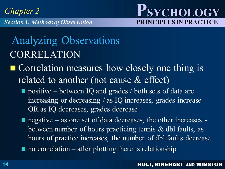 HOLT, RINEHART AND WINSTON P SYCHOLOGY PRINCIPLES IN PRACTICE 14 Chapter 2 CORRELATION Correlation measures how closely one thing is related to another (not cause & effect) positive – between IQ and grades / both sets of data are increasing or decreasing / as IQ increases, grades increase OR as IQ decreases, grades decrease negative – as one set of data decreases, the other increases - between number of hours practicing tennis & dbl faults, as hours of practice increases, the number of dbl faults decrease no correlation – after plotting there is relationship Section 3: Methods of Observation Analyzing Observations