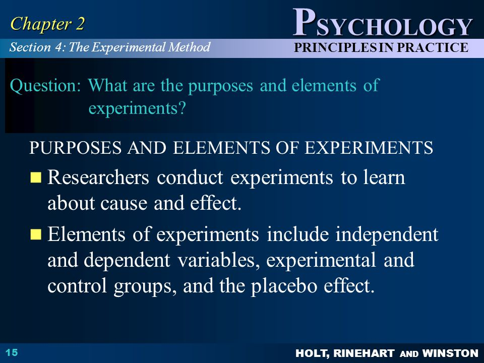 HOLT, RINEHART AND WINSTON P SYCHOLOGY PRINCIPLES IN PRACTICE 15 Chapter 2 Question: What are the purposes and elements of experiments.