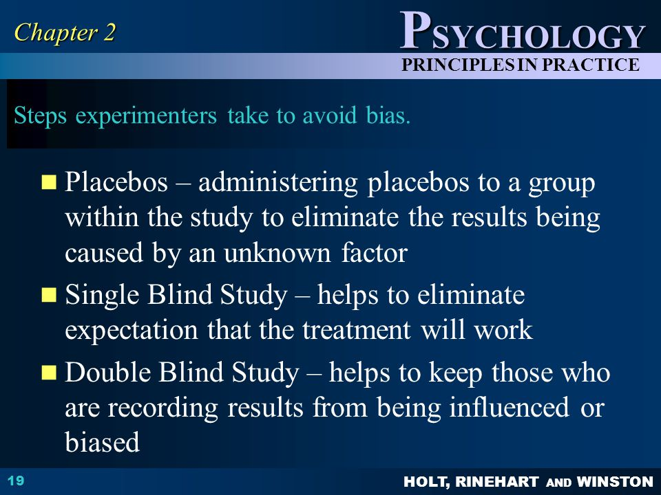 HOLT, RINEHART AND WINSTON P SYCHOLOGY PRINCIPLES IN PRACTICE Steps experimenters take to avoid bias.