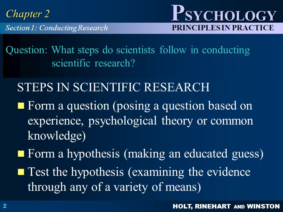 HOLT, RINEHART AND WINSTON P SYCHOLOGY PRINCIPLES IN PRACTICE 2 Chapter 2 Question: What steps do scientists follow in conducting scientific research.