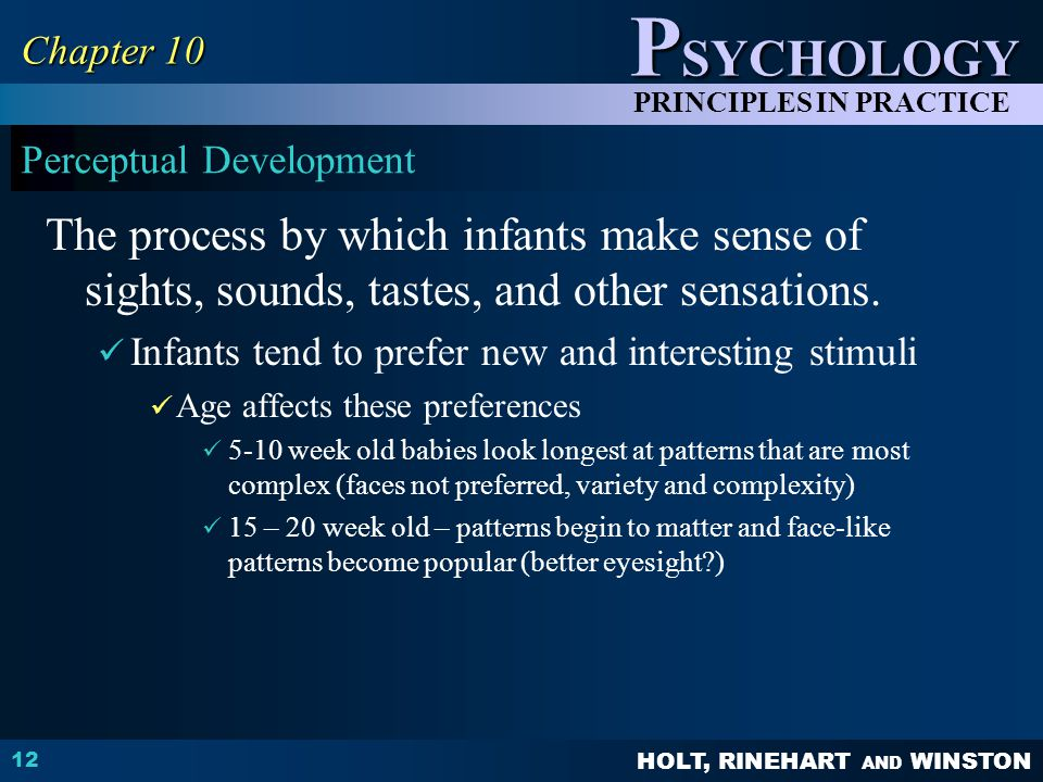 HOLT, RINEHART AND WINSTON P SYCHOLOGY PRINCIPLES IN PRACTICE Perceptual Development The process by which infants make sense of sights, sounds, tastes