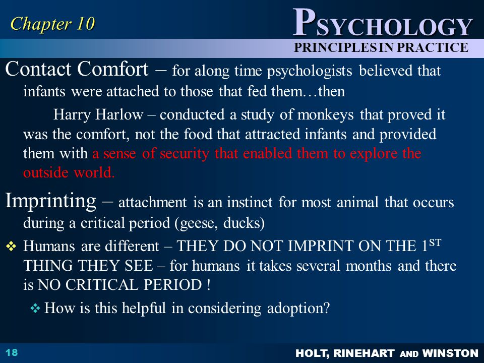 HOLT, RINEHART AND WINSTON P SYCHOLOGY PRINCIPLES IN PRACTICE Contact Comfort – for along time psychologists believed that infants were attached to th