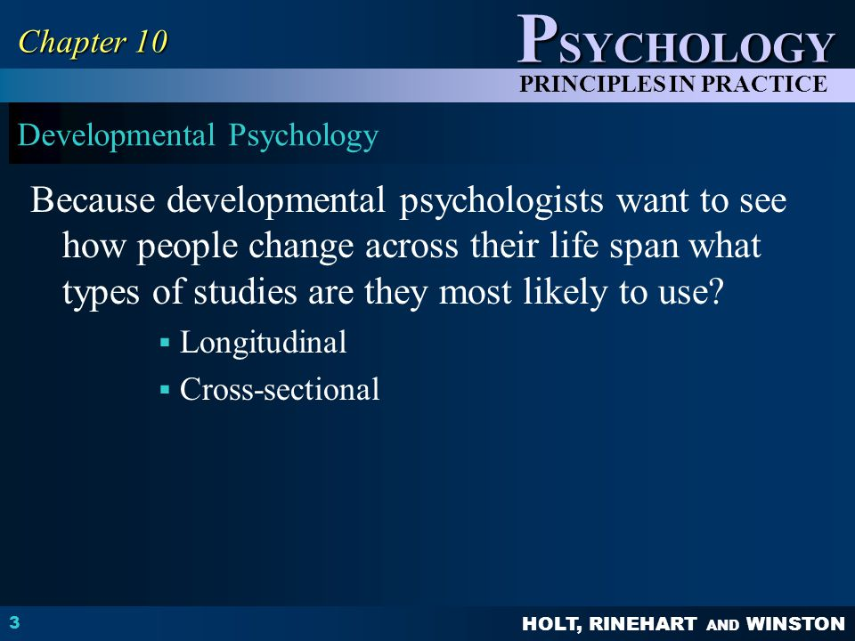 HOLT, RINEHART AND WINSTON P SYCHOLOGY PRINCIPLES IN PRACTICE Developmental Psychology Because developmental psychologists want to see how people chan